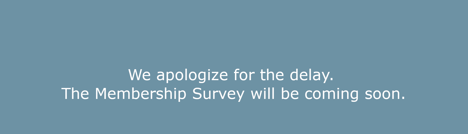We apologize for the delay. The Membership Survey will be coming soon.